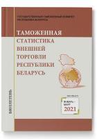 Бюллетень «Таможенная статистика внешней торговли Республики Беларусь». Январь-март 2021 года