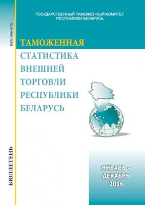 Бюллетень «Таможенная статистика внешней торговли Республики Беларусь». Январь-декабрь 2016 года