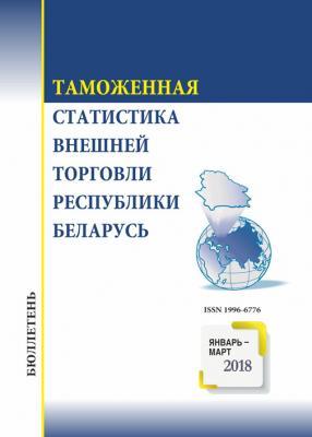 Бюллетень «Таможенная статистика внешней торговли Республики Беларусь». Январь-март 2018 года