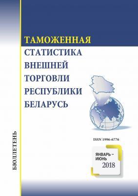 Бюллетень «Таможенная статистика внешней торговли Республики Беларусь». Январь-июнь 2018 года