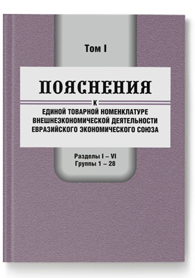 Пояснения к единой Товарной номенклатуре внешнеэкономической деятельности Евразийского экономического  союза. Том 1