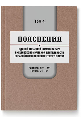 Пояснения к единой Товарной номенклатуре внешнеэкономической деятельности Евразийского экономического союза. Том 4