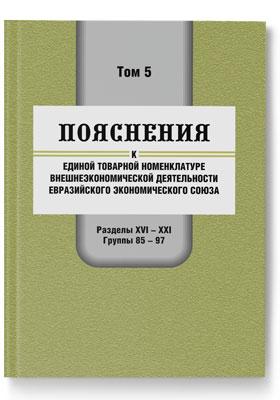 Пояснения к единой Товарной номенклатуре внешнеэкономической деятельности Евразийского экономического союза. Том 5